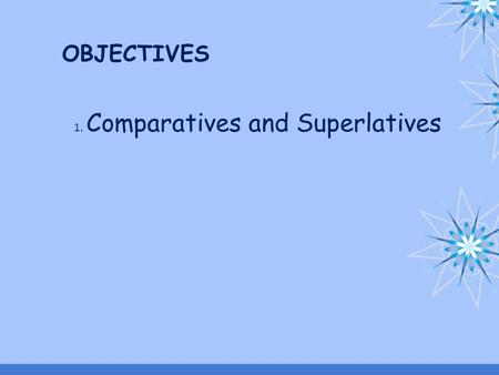 OBJECTIVES 1. Comparatives and Superlatives. Speak, Read and Listen.