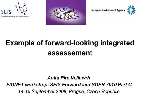 Example of forward-looking integrated assessement Anita Pirc Velkavrh EIONET workshop: SEIS Forward and SOER 2010 Part C 14-15 September 2009, Prague,