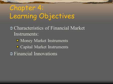 Chapter 4: Learning Objectives  Characteristics of Financial Market Instruments: Money Market Instruments Capital Market Instruments  Financial Innovations.