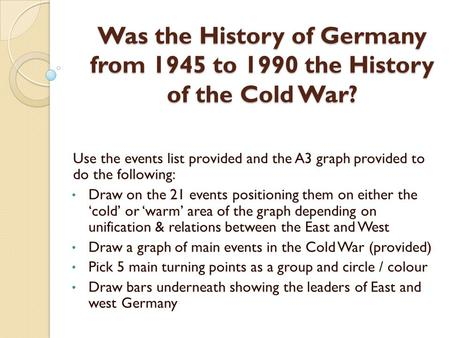 Was the History of Germany from 1945 to 1990 the History of the Cold War? Use the events list provided and the A3 graph provided to do the following: