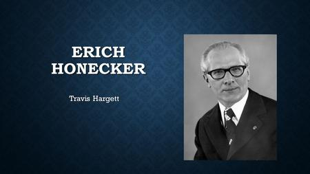 ERICH HONECKER Travis Hargett. EARLY LIFE Born on August 25, 1912 Born on August 25, 1912 His father was a coal miner, and also was a political activist.