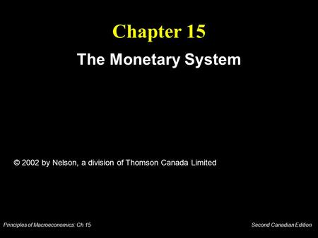 Principles of Macroeconomics: Ch 15 Second Canadian Edition Chapter 15 The Monetary System © 2002 by Nelson, a division of Thomson Canada Limited.