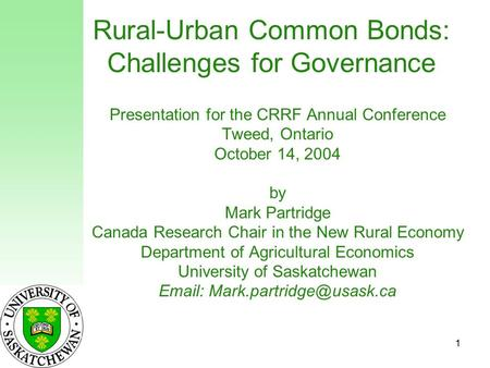 1 Rural-Urban Common Bonds: Challenges for Governance Presentation for the CRRF Annual Conference Tweed, Ontario October 14, 2004 by Mark Partridge Canada.