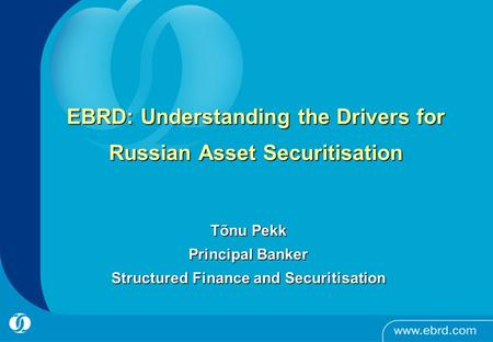 EBRD: Understanding the Drivers for Russian Asset Securitisation Tõnu Pekk Principal Banker Structured Finance and Securitisation.