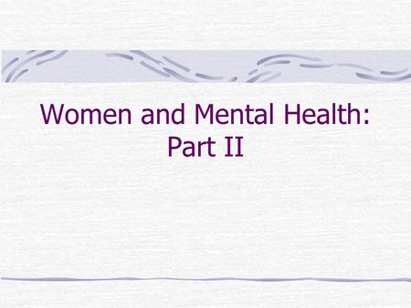 Women and Mental Health: Part II. Depression Women are 2-4 times as likely as men to suffer from depression. Why?