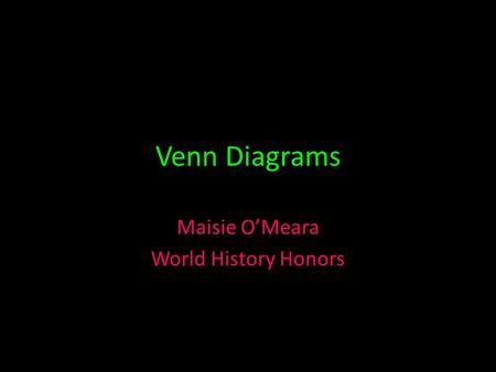 Venn Diagrams Maisie O'Meara World History Honors.