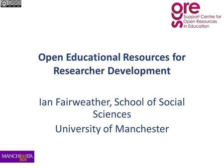 Open Educational Resources for Researcher Development Ian Fairweather, School of Social Sciences University of Manchester.