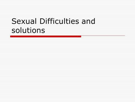 Sexual Difficulties and solutions. Sexual problems are common  Causes Organic Cultural Individual Relationship.