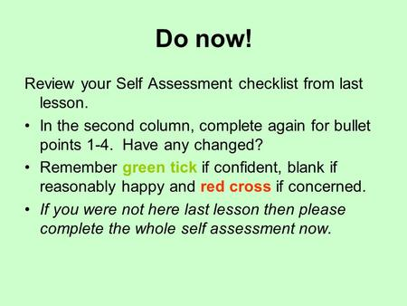 Do now! Review your Self Assessment checklist from last lesson. In the second column, complete again for bullet points 1-4. Have any changed? Remember.