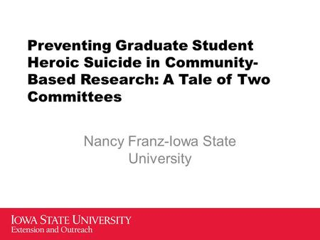 Preventing Graduate Student Heroic Suicide in Community- Based Research: A Tale of Two Committees Nancy Franz-Iowa State University.