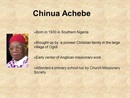 Chinua Achebe »Born in 1930 in Southern Nigeria »Brought up by a pioneer Christian family in the large village of Ogidi »Early center of Anglican missionary.