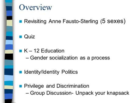 Overview Revisiting Anne Fausto-Sterling ( 5 sexes) Quiz K – 12 Education –Gender socialization as a process Identity/Identity Politics Privilege and Discrimination.