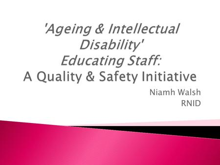 Niamh Walsh RNID.  To educate all staff (nursing & non-nursing) on the ageing process in people with Intellectual Disability. It has been identified.