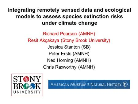 Integrating remotely sensed data and ecological models to assess species extinction risks under climate change Richard Pearson (AMNH) Resit Akçakaya (Stony.