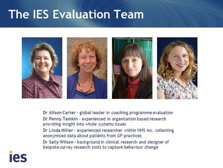 Dr Alison Carter – global leader in coaching programme evaluation Dr Penny Tamkin – experienced in organisation based research providing insight into whole.