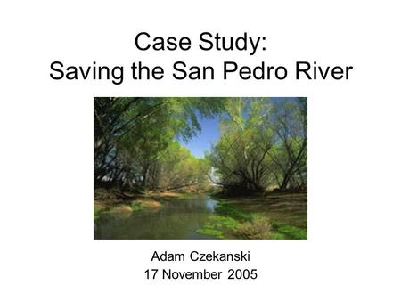 Case Study: Saving the San Pedro River Adam Czekanski 17 November 2005.