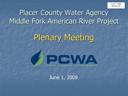 Placer County Water Agency Middle Fork American River Project Plenary Meeting June 1, 2009 Handout #2.