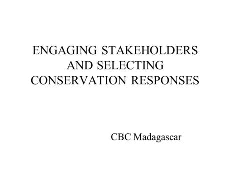 ENGAGING STAKEHOLDERS AND SELECTING CONSERVATION RESPONSES CBC Madagascar.