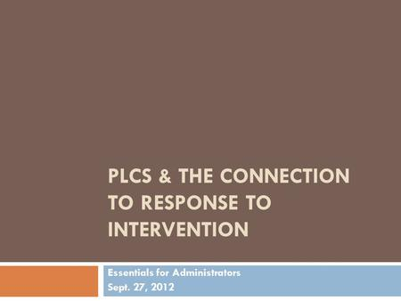PLCS & THE CONNECTION TO RESPONSE TO INTERVENTION Essentials for Administrators Sept. 27, 2012.
