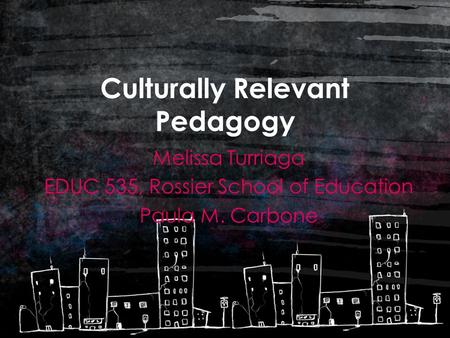 Culturally Relevant Pedagogy Melissa Turriaga EDUC 535, Rossier School of Education Paula M. Carbone.