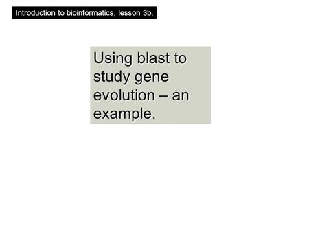 Using blast to study gene evolution – an example. Introduction to bioinformatics, lesson 3b.