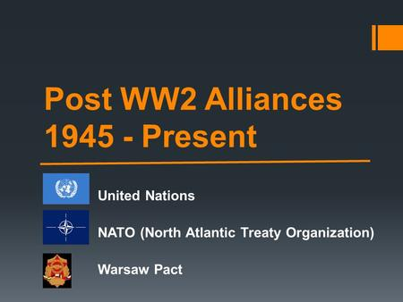 Post WW2 Alliances 1945 - Present United Nations NATO (North Atlantic Treaty Organization) Warsaw Pact.