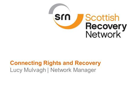 Scottish Recovery Network | 2015 Connecting Rights and Recovery Lucy Mulvagh | Network Manager.