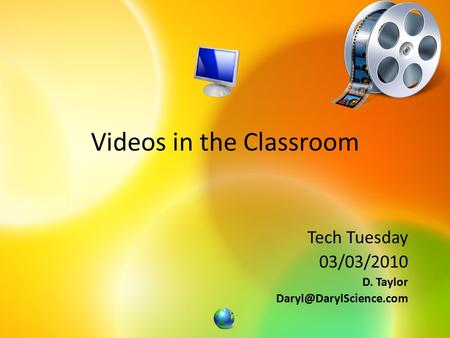 Videos in the Classroom Tech Tuesday 03/03/2010 D. Taylor
