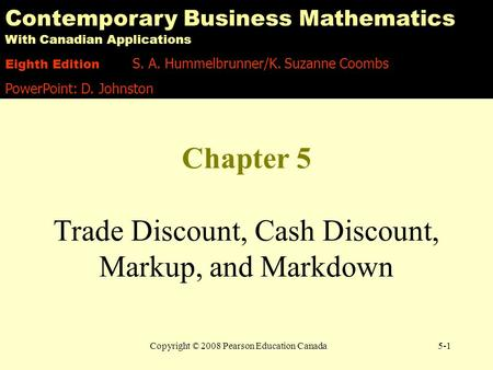 Copyright © 2008 Pearson Education Canada5-1 Chapter 5 Trade Discount, Cash Discount, Markup, and Markdown Contemporary Business Mathematics With Canadian.