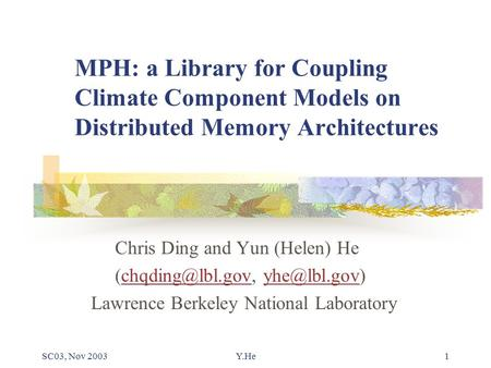 SC03, Nov 2003Y.He1 MPH: a Library for Coupling Climate Component Models on Distributed Memory Architectures Chris Ding and Yun (Helen) He