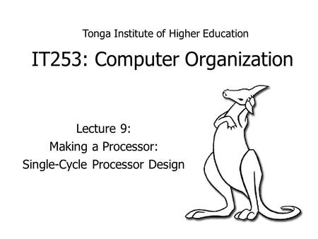IT253: Computer Organization Lecture 9: Making a Processor: Single-Cycle Processor Design Tonga Institute of Higher Education.