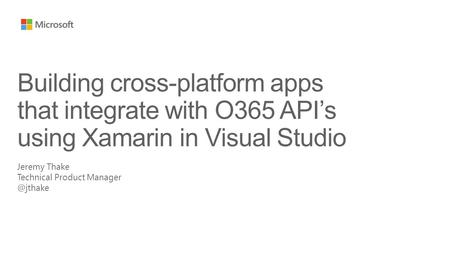 Jeremy Thake Technical Product Building cross-platform apps that integrate with O365 API's using Xamarin in Visual Studio.