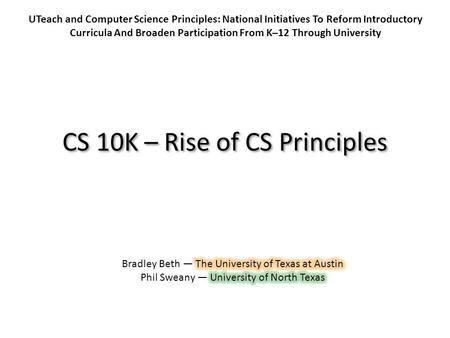 CS 10K – Rise of CS Principles UTeach and Computer Science Principles: National Initiatives To Reform Introductory Curricula And Broaden Participation.