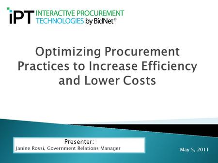 Optimizing Procurement Practices to Increase Efficiency and Lower Costs Presenter: Janine Rossi, Government Relations Manager May 5, 2011.