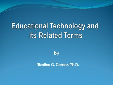 By Rizalina G. Gomez, Ph.D.. Terms to be Covered Education and Instruction Educational Technology Instructional Technology Other terms for educational/instructional.