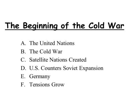 The Beginning of the Cold War A.The United Nations B.The Cold War C.Satellite Nations Created D.U.S. Counters Soviet Expansion E.Germany F.Tensions Grow.