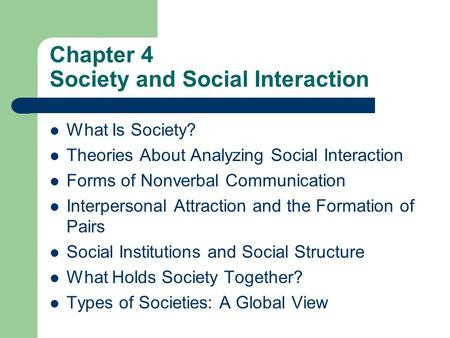 Chapter 4 Society and Social Interaction What Is Society? Theories About Analyzing Social Interaction Forms of Nonverbal Communication Interpersonal Attraction.