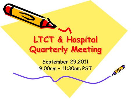LTCT & Hospital Quarterly Meeting September 29,2011 9:00am – 11:30am PST.