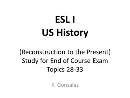 ESL I US History (Reconstruction to the Present) Study for End of Course Exam Topics 28-33 K. Gonzalez.
