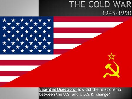 Essential Question: How did the relationship between the U.S. and U.S.S.R. change?