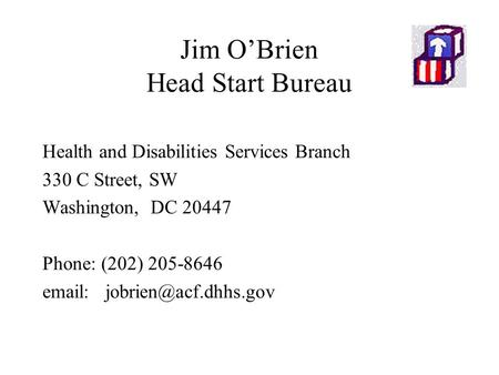 Jim O'Brien Head Start Bureau Health and Disabilities Services Branch 330 C Street, SW Washington, DC 20447 Phone: (202) 205-8646