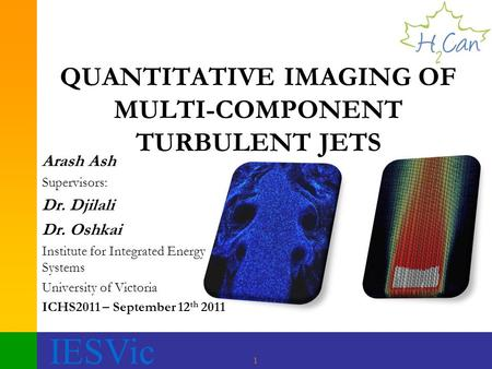 IESVic 1 QUANTITATIVE IMAGING OF MULTI-COMPONENT TURBULENT JETS Arash Ash Supervisors: Dr. Djilali Dr. Oshkai Institute for Integrated Energy Systems University.