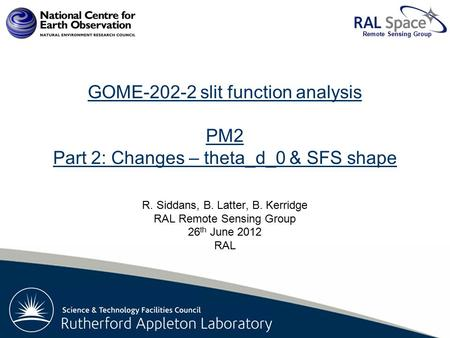 Rutherford Appleton Laboratory Remote Sensing Group GOME-202-2 slit function analysis PM2 Part 2: Changes – theta_d_0 & SFS shape R. Siddans, B. Latter,