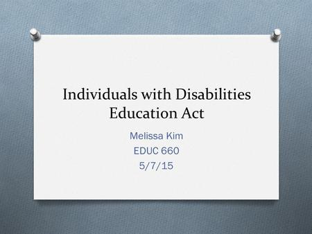 Individuals with Disabilities Education Act Melissa Kim EDUC 660 5/7/15.