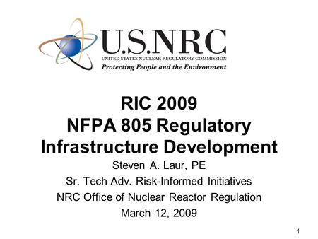 1 RIC 2009 NFPA 805 Regulatory Infrastructure Development Steven A. Laur, PE Sr. Tech Adv. Risk-Informed Initiatives NRC Office of Nuclear Reactor Regulation.