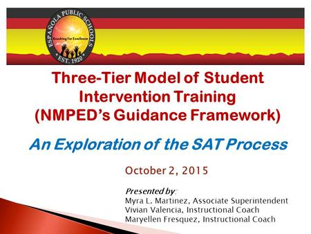 Three-Tier Model of Student Intervention Training (NMPED's Guidance Framework) An Exploration of the SAT Process October 2, 2015 Presented by: Myra L.