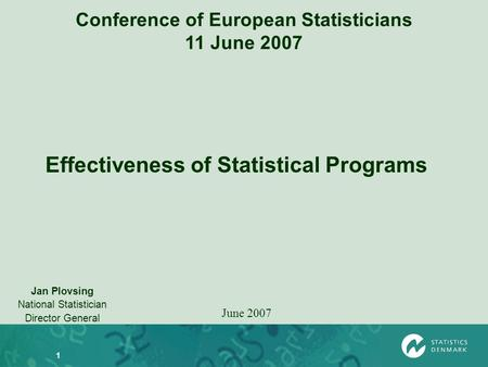1 Conference of European Statisticians 11 June 2007 Jan Plovsing National Statistician Director General June 2007 Effectiveness of Statistical Programs.