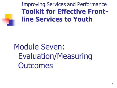 1 Improving Services and Performance Toolkit for Effective Front- line Services to Youth Module Seven: Evaluation/Measuring Outcomes.
