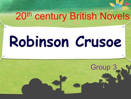 1 Robinson Crusoe 20 th century British Novels Group 3.