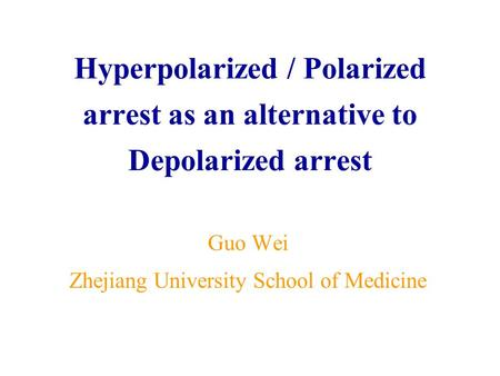 Hyperpolarized / Polarized arrest as an alternative to Depolarized arrest Guo Wei Zhejiang University School of Medicine.